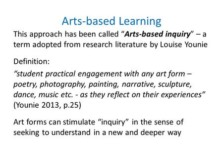 "Arts-based Learning This approach has been called ""Arts-based inquiry"" – a term adopted from research literature by Louise Younie Definition: ""student."