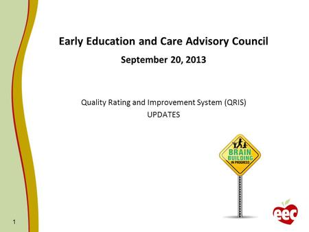 1 Early Education and Care Advisory Council September 20, 2013 Quality Rating and Improvement System (QRIS) UPDATES.