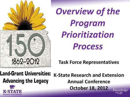 Overview of the Program Prioritization Process Task Force Representatives K-State Research and Extension Annual Conference October 18, 2012.