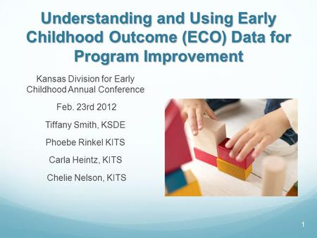 Understanding and Using Early Childhood Outcome (ECO) Data for Program Improvement Kansas Division for Early Childhood Annual Conference Feb. 23rd 2012.