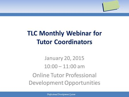 Professional Development System TLC Monthly Webinar for Tutor Coordinators January 20, 2015 10:00 – 11:00 am Online Tutor Professional Development Opportunities.