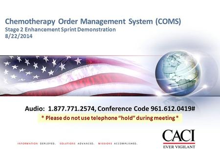 INFORMATION DEPLOYED. SOLUTIONS ADVANCED. MISSIONS ACCOMPLISHED. Chemotherapy Order Management System (COMS) Stage 2 Enhancement Sprint Demonstration 8/22/2014.