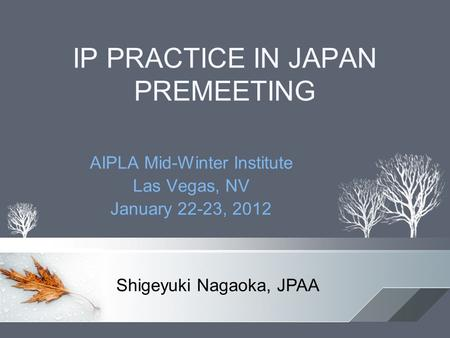 IP PRACTICE IN JAPAN PREMEETING AIPLA Mid-Winter Institute Las Vegas, NV January 22-23, 2012 Shigeyuki Nagaoka, JPAA.