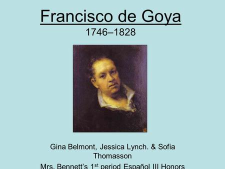 Francisco de Goya 1746–1828 Gina Belmont, Jessica Lynch. & Sofia Thomasson Mrs. Bennett's 1 st period Español III Honors.