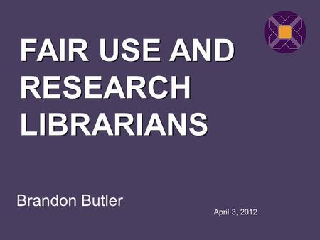Brandon Butler FAIR USE AND RESEARCH LIBRARIANS April 3, 2012.