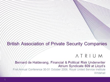 1 British Association of Private Security Companies Bernard de Haldevang, Financial & Political Risk Underwriter Atrium Syndicate 609 at Lloyd's First.