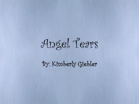 Angel Tears By: Kimberly Giebler. Angel Tears Large raindrops fall on my face Clinging to the lashes above my tear shined eyes I had nowhere to go I knew.