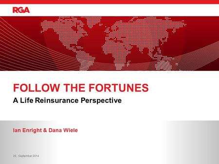 A Life Reinsurance Perspective FOLLOW THE FORTUNES Ian Enright & Dana Wiele 30, September 2014.