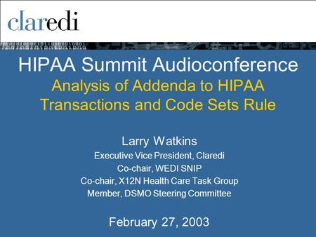 HIPAA Summit Audioconference Analysis of Addenda to HIPAA Transactions and Code Sets Rule Larry Watkins Executive Vice President, Claredi Co-chair, WEDI.
