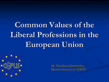 Common Values of the Liberal Professions in the European Union Dr. Theodoros Koutroubas, Director General of CEPLIS.