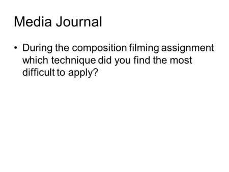 Media Journal During the composition filming assignment which technique did you find the most difficult to apply?
