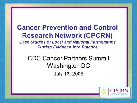 Cancer Prevention and Control Research Network (CPCRN) Case Studies of Local and National Partnerships Putting Evidence into Practice CDC Cancer Partners.