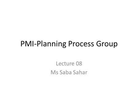PMI-Planning Process Group Lecture 08 Ms Saba Sahar.