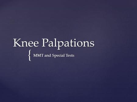 { Knee Palpations MMT and Special Tests.  Patella  Patellar Tendon  Tibial Tuberosity  Quadriceps Tendon  Vastus Medialis Oblique  Vastus Medialis.
