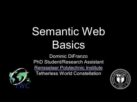 Semantic Web Basics Dominic DiFranzo PhD Student/Research Assistant Rensselaer Polytechnic Institute Tetherless World Constellation.
