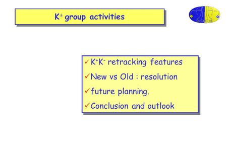 K  group activities K + K - retracking features New vs Old : resolution future planning. Conclusion and outlook K + K - retracking features New vs Old.