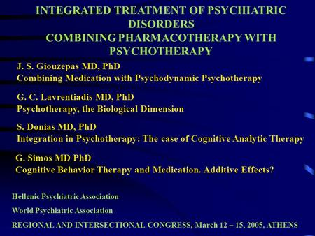INTEGRATED TREATMENT OF PSYCHIATRIC DISORDERS COMBINING PHARMACOTHERAPY WITH PSYCHOTHERAPY J. S. Giouzepas MD, PhD Combining Medication with Psychodynamic.