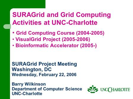 SURAGrid Project Meeting Washington, DC Wednesday, February 22, 2006 Barry Wilkinson Department of Computer Science UNC-Charlotte SURAGrid and Grid Computing.