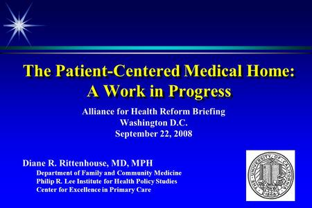 The Patient-Centered Medical Home: A Work in Progress Alliance for Health Reform Briefing Washington D.C. September 22, 2008 Diane R. Rittenhouse, MD,