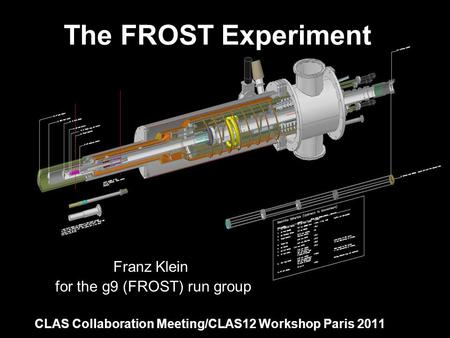 The FROST Experiment Franz Klein for the g9 (FROST) run group CLAS Collaboration Meeting/CLAS12 Workshop Paris 2011.