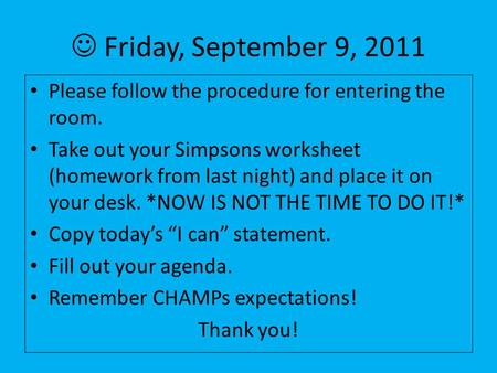 Friday, September 9, 2011 Please follow the procedure for entering the room. Take out your Simpsons worksheet (homework from last night) and place it on.