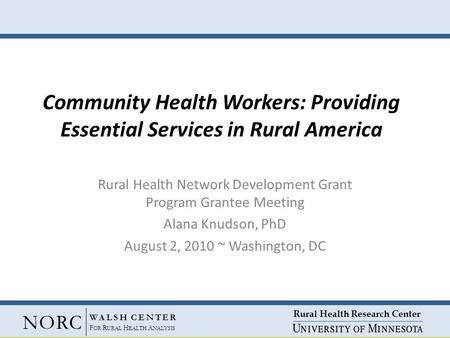 Rural Health Research Center NORC WALSH CENTER F OR R URAL H EALTH A NALYSIS Community Health Workers: Providing Essential Services in Rural America Rural.