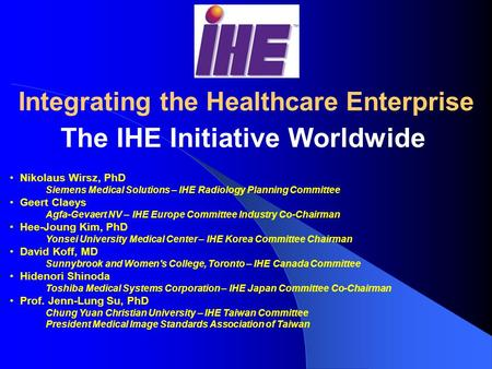 RSNA/HIMSS Integrating the Healthcare Enterprise The IHE Initiative Worldwide Nikolaus Wirsz, PhD Siemens Medical Solutions – IHE Radiology Planning Committee.