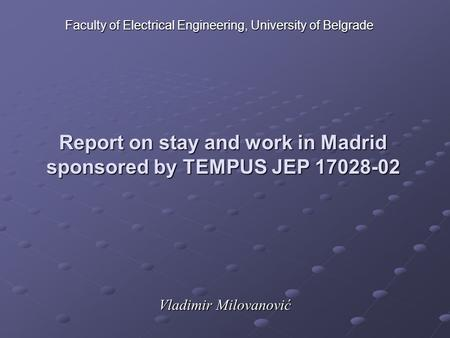 Report on stay and work in Madrid sponsored by TEMPUS JEP 17028-02 Vladimir Milovanović Faculty of Electrical Engineering, University of Belgrade.