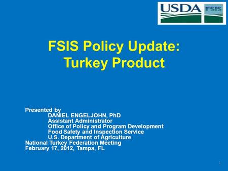 FSIS Policy Update: Turkey Product Presented by DANIEL ENGELJOHN, PhD Assistant Administrator Office of Policy and Program Development Food Safety and.