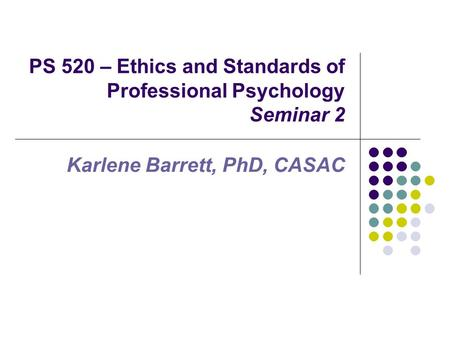 PS 520 – Ethics and Standards of Professional Psychology Seminar 2 Karlene Barrett, PhD, CASAC.