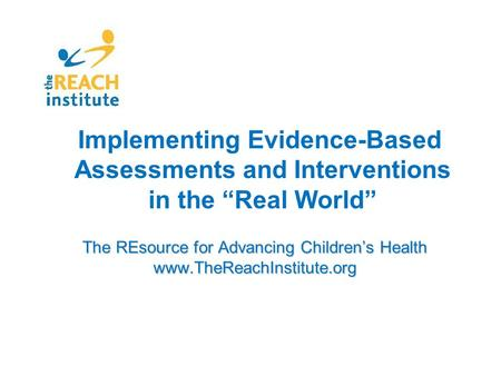 "The REsource for Advancing Children's Health www.TheReachInstitute.org Implementing Evidence-Based Assessments and Interventions in the ""Real World"""