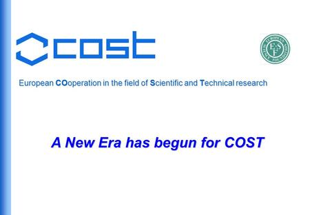 European COoperation in the field of Scientific and Technical research A New Era has begun for COST.