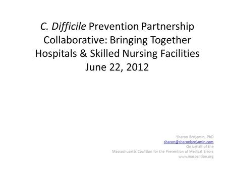 C. Difficile Prevention Partnership Collaborative: Bringing Together Hospitals & Skilled Nursing Facilities June 22, 2012 Sharon Benjamin, PhD