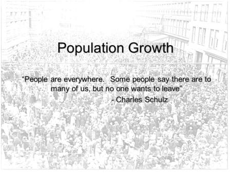 "Population Growth ""People are everywhere. Some people say there are to many of us, but no one wants to leave"" - Charles Schulz."