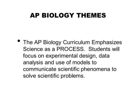 AP BIOLOGY THEMES The AP Biology Curriculum Emphasizes Science as a PROCESS. Students will focus on experimental design, data analysis and use of models.