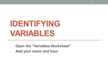 "IDENTIFYING VARIABLES - Open the ""Variables Worksheet"" - Add your name and hour 1."