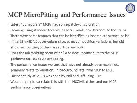 "MCP MicroPitting and Performance Issues Latest 40µm pore 8"" MCPs had some patchy discoloration Cleaning using standard techniques at SSL made no difference."