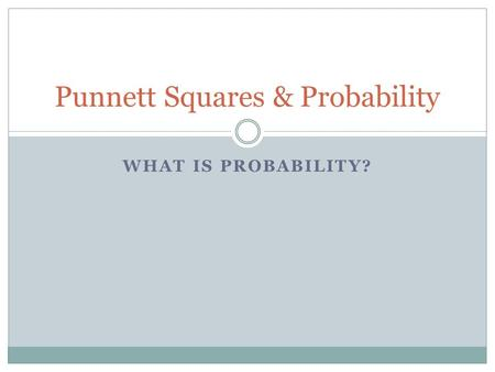 WHAT IS PROBABILITY? Punnett Squares & Probability.