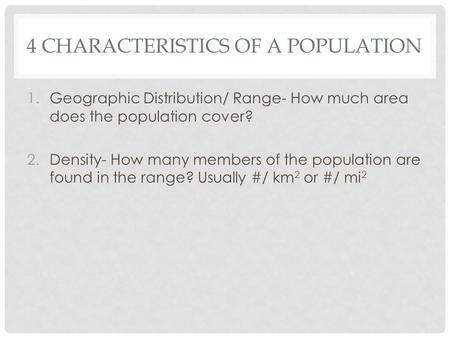 4 CHARACTERISTICS OF A POPULATION 1.Geographic Distribution/ Range- How much area does the population cover? 2.Density- How many members of the population.