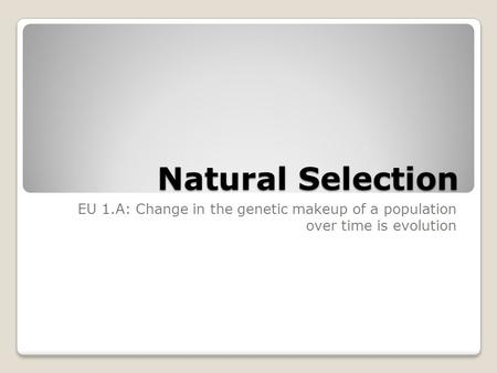 Natural Selection EU 1.A: Change in the genetic makeup of a population over time is evolution.