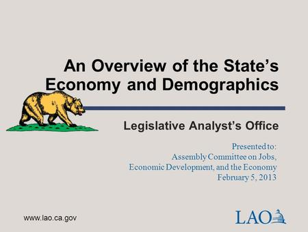 An Overview of the State's Economy and Demographics Legislative Analyst's Office www.lao.ca.gov Presented to: Assembly Committee on Jobs, Economic Development,