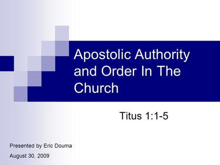 Apostolic Authority and Order In The Church Titus 1:1-5 Presented by Eric Douma August 30, 2009.