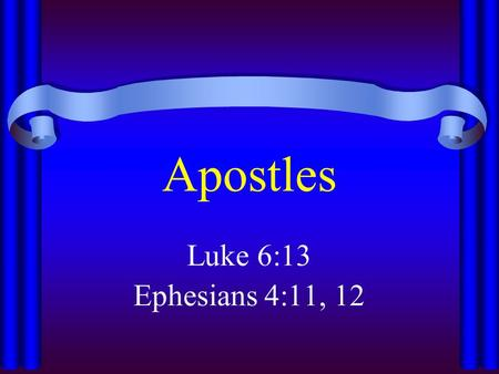 "Apostles Luke 6:13 Ephesians 4:11, 12. Apostles ""One Sent"" – ""a delegate; specifically an ambassador of the Gospel; officially a commissioner of Christ."