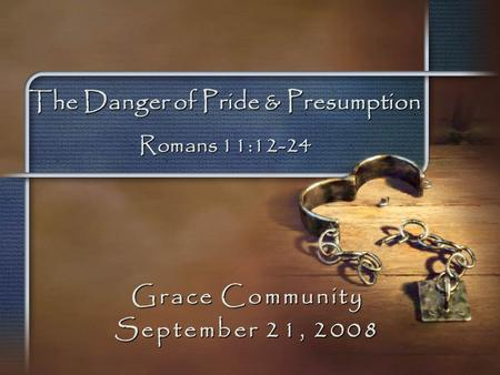 The Danger of Pride & Presumption Romans 11:12-24 Grace Community September 21, 2008.