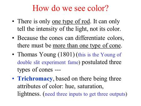 How do we see color? There is only one type of rod. It can only tell the intensity of the light, not its color. Because the cones can differentiate colors,