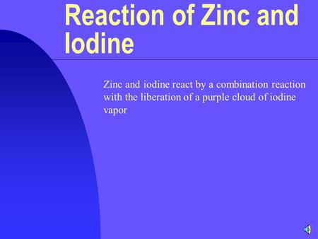 Zinc and iodine react by a combination reaction with the liberation of a purple cloud of iodine vapor Reaction of Zinc and Iodine.