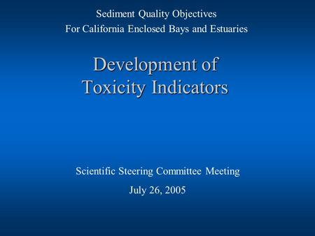 Development of Toxicity Indicators Scientific Steering Committee Meeting July 26, 2005 Sediment Quality Objectives For California Enclosed Bays and Estuaries.