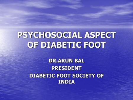 PSYCHOSOCIAL ASPECT OF DIABETIC FOOT DR.ARUN BAL PRESIDENT DIABETIC FOOT SOCIETY OF INDIA.