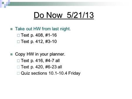 Do Now 5/21/13 Take out HW from last night. Take out HW from last night.  Text p. 408, #1-16  Text p. 412, #3-10 Copy HW in your planner. Copy HW in.