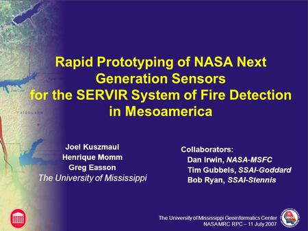 The University of Mississippi Geoinformatics Center NASA MRC RPC – 11 July 2007 Rapid Prototyping of NASA Next Generation Sensors for the SERVIR System.